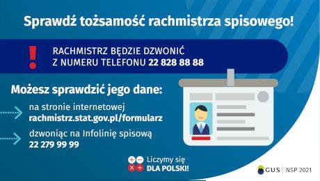 Na grafice jest napis: Sprawdź tożsamość rachmistrza spisowego! Rachmistrz będzie dzwonić z numeru telefonu 22 828 88 88. Możesz sprawdzić jego dane: na stronie internetowej rachmistrz.stat.gov.pl/formularz, dzwoniąc na infolinię spisową 22 279 99 99. Po prawej stronie grafiki widać obrazek identyfikatora. Na dole grafiki są cztery małe koła ze znakami dodawania, odejmowania, mnożenia i dzielenia, obok nich napis: Liczymy się dla Polski! W prawym dolnym rogu jest logotyp spisu: dwa nachodzące na siebie pionowo koła, GUS, pionowa kreska, NSP 2021.